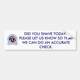 tDID YOU SHAVE TODAY?  PLEASE LET US KNOW SO THAT Car Bumper Sticker