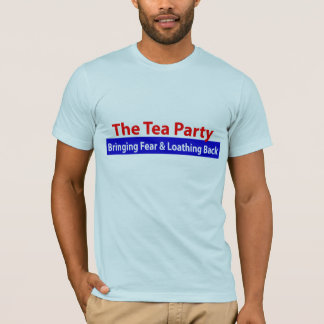 Tea Party: Bringing Fear and Loathing Back! T-Shirt