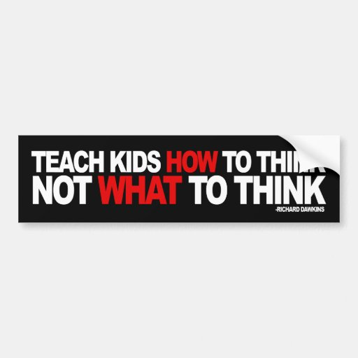Teach Kids How To Think, Not What To Think Bumper Stickers