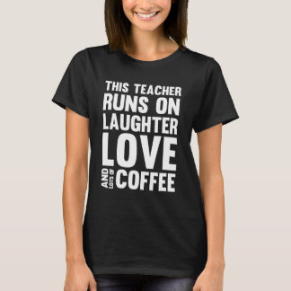 Teacher Runs on Laughter Love and Lots of Coffee T-Shirt