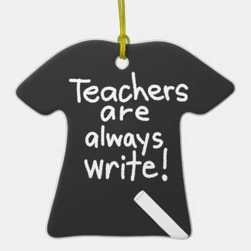 Teachers are Always Write T-Shirt Teacher Ornament