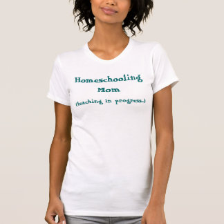 (teaching in progress...), Homeschooling Mom T-Shirt