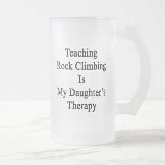 Teaching Rock Climbing Is My Daughter's Therapy 16 Oz Frosted Glass Beer Mug