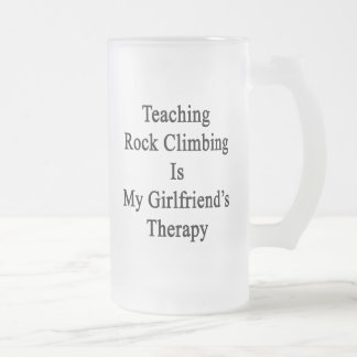 Teaching Rock Climbing Is My Girlfriend's Therapy. 16 Oz Frosted Glass Beer Mug