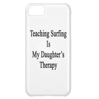 Teaching Surfing Is My Daughter's Therapy Cover For iPhone 5C