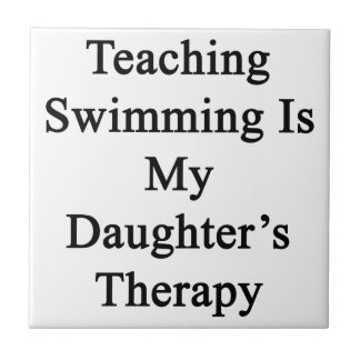 Teaching Swimming Is My Daughter's Therapy Ceramic Tiles