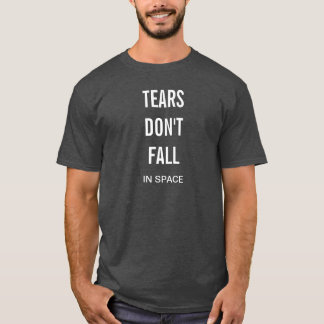 Tears Dont Fall IN SPACE Chris Hadfield Fans Shirt
