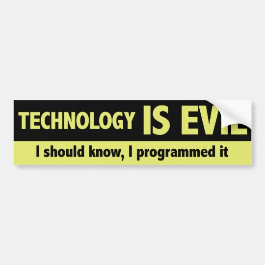 Technology is evil. I should know, I programmed it Bumper Sticker