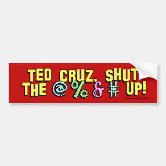 Ted Cruz, shut the @%&# up! Bumper Sticker