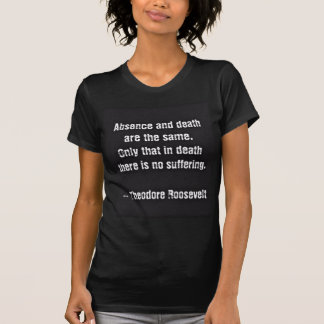 Teddy Roosevelt Quote - Absence And Death Tee Shirts