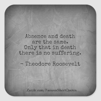 Teddy Roosevelt Quote - Absence & Death Square Sticker