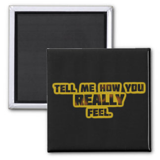 """""""Tell Me How You REALLY Feel."""" Square Magnet"""