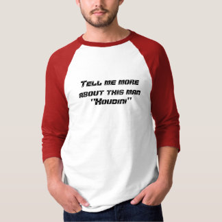"""Tell me more about this man """"Houdini"""" Shirt"""