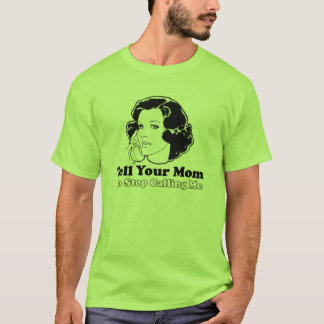 Tell Your Mom to Stop Calling Me T-Shirt