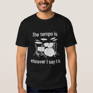 tempo is whatever I say T-shirts