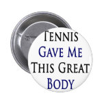 Tennis Gave Me This Great Body Pinback Buttons