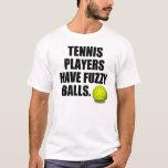 Tennis players have fuzzy balls T-Shirt
