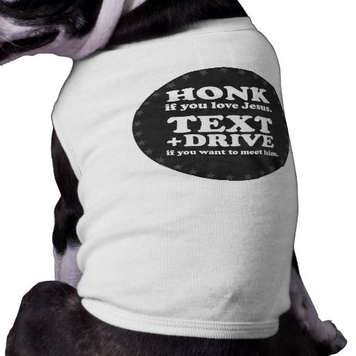 Text and Drive if you want to meet Jesus (white) Dog Shirt