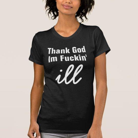 Thank God , Im Fuckin', ill T-Shirt
