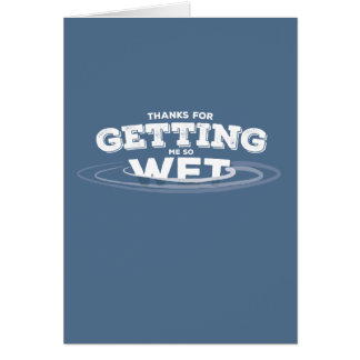 Thanks for getting me wet! card