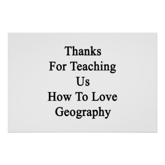 Thanks For Teaching Us How To Love Geography Poster