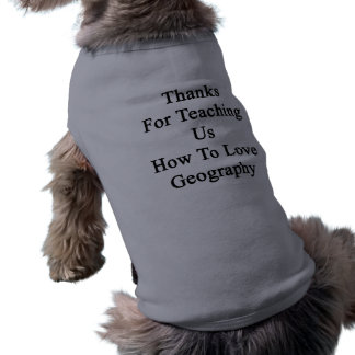Thanks For Teaching Us How To Love Geography Sleeveless Dog Shirt