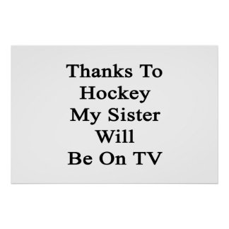 Thanks To Hockey My Sister Will Be On TV Print