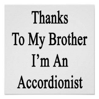 Thanks To My Brother I'm An Accordionist Print