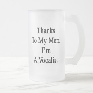 Thanks To My Mom I'm A Vocalist Frosted Glass Mug