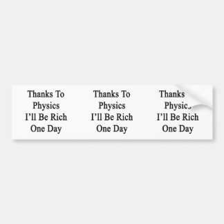 Thanks To Physics I ll Be Rich One Day Bumper Sticker