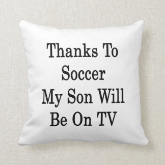 Thanks To Soccer My Son Will Be On TV Cushion
