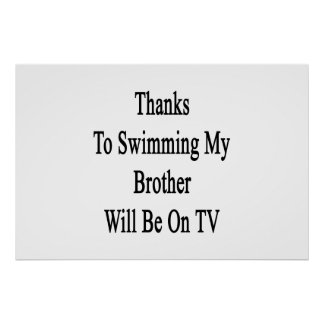 Thanks To Swimming My Brother Will Be On TV Print