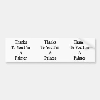 Thanks To You I'm A Painter Bumper Stickers
