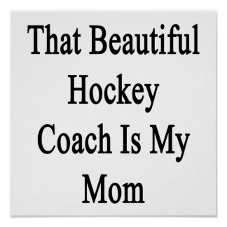 That Beautiful Hockey Coach Is My Mom Posters