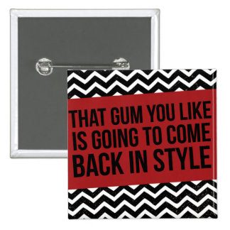 THAT GUM YOU LIKE IS GOING TO COME BACK IN STYLE 15 CM SQUARE BADGE