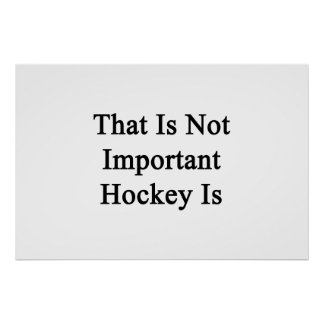 That Is Not Important Hockey Is Print