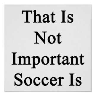 That Is Not Important Soccer Is Posters