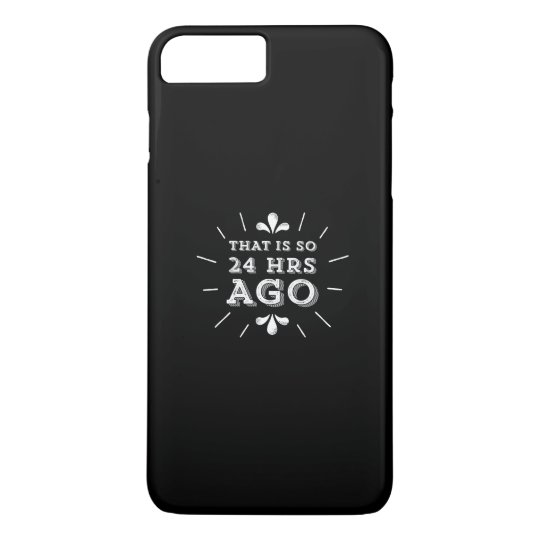 That is so 24 Hours Ago Silicon Valley Geek iPhone 7 Plus Case