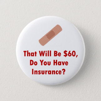 That Will Be $60, Do You Have Insurance? 6 Cm Round Badge