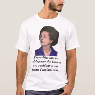 thatcher, If my critics saw me walking over the... T-Shirt