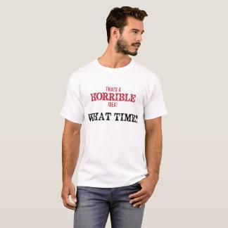 Thats a Horrible Idea, What Time? T-Shirt