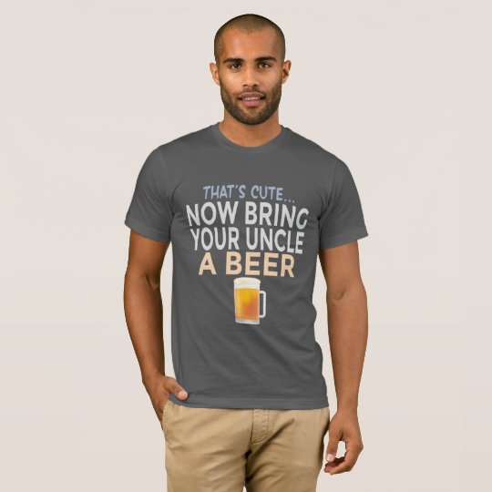 That's Cute Now Bring Your Uncle A Beer Funny T-Shirt