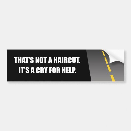 THAT'S NOT A HAIRCUT IT'S A CRY FOR HELP BUMPER STICKER