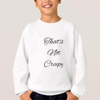 That's not creepy sweatshirt