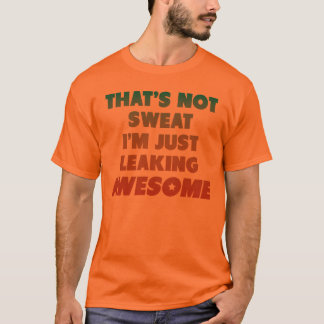 That's Not Sweat I'm Just Leaking Awesome T-Shirt