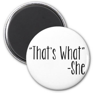 """""""That's What"""" -She 6 Cm Round Magnet"""