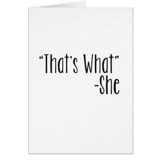 """""""That's What"""" -She Greeting Card"""