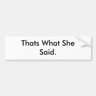 Thats What She Said. Bumper Sticker