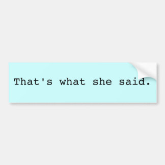That's what she said. bumper sticker