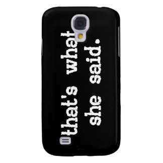 THAT'S WHAT SHE SAID SAMSUNG GALAXY S4 CASE